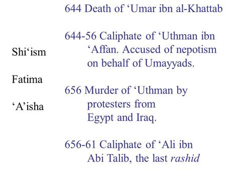 644 Death of 'Umar ibn al-Khattab 644-56 Caliphate of 'Uthman ibn 'Affan. Accused of nepotism on behalf of Umayyads. 656 Murder of 'Uthman by protesters.