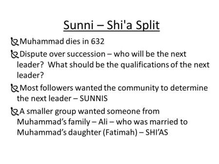 Sunni – Shi'a Split  Muhammad dies in 632  Dispute over succession – who will be the next leader? What should be the qualifications of the next leader?