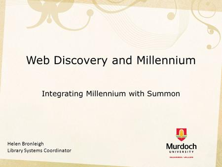 Web Discovery and Millennium Integrating Millennium with Summon Helen Bronleigh Library Systems Coordinator.