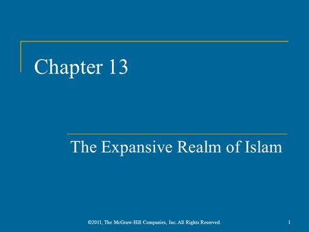 Chapter 13 The Expansive Realm of Islam 1©2011, The McGraw-Hill Companies, Inc. All Rights Reserved.