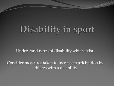 Understand types of disability which exist. Consider measures taken to increase participation by athletes with a disability.