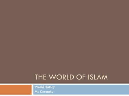 THE WORLD OF ISLAM World History Mr. Kerensky. The Rise of Islam  The Arabs  Semitic-speaking people  Sheikh- leader of an Arab tribe; they were chosen.