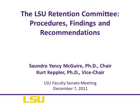 Saundra Yancy McGuire, Ph.D., Chair Kurt Keppler, Ph.D., Vice-Chair The LSU Retention Committee: Procedures, Findings and Recommendations LSU Faculty Senate.
