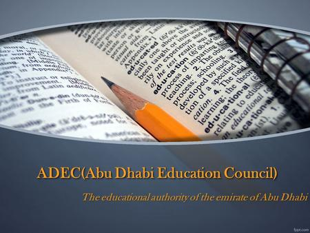 ADEC(Abu Dhabi Education Council) The educational authority of the emirate of Abu Dhabi.