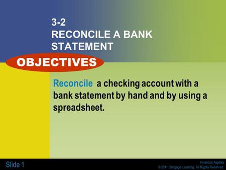 Financial Algebra © 2011 Cengage Learning. All Rights Reserved. Slide 1 3-2 RECONCILE A BANK STATEMENT Reconcile a checking account with a bank statement.