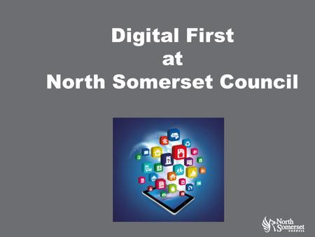 Digital First at North Somerset Council. Context The public sector faces a combination of shrinking budgets, rising costs and increased demand. Delivering.