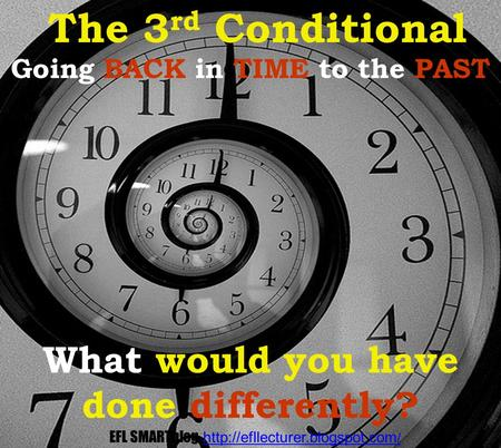 Going BACK in TIME to the PAST What would you have done differently? The 3 rd Conditional EFL SMARTblog  /http://efllecturer.blogspot.com.