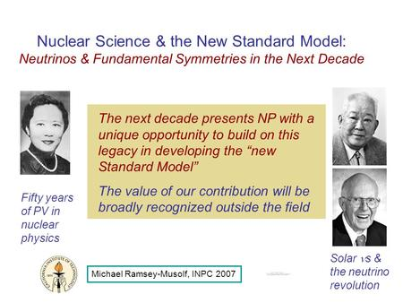 Nuclear Science & the New Standard Model: Neutrinos & Fundamental Symmetries in the Next Decade Michael Ramsey-Musolf, INPC 2007 Fifty years of PV in nuclear.