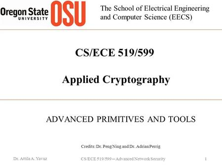 The School of Electrical Engineering and Computer Science (EECS) CS/ECE 519/599 Applied Cryptography ADVANCED PRIMITIVES AND TOOLS Credits: Dr. Peng Ning.