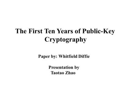 The First Ten Years of Public-Key Cryptography Paper by: Whitfield Diffie Presentation by Taotao Zhao.