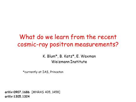 What do we learn from the recent cosmic-ray positron measurements? arXiv:0907.1686 [MNRAS 405, 1458] arXiv:1305.1324 K. Blum*, B. Katz*, E. Waxman Weizmann.