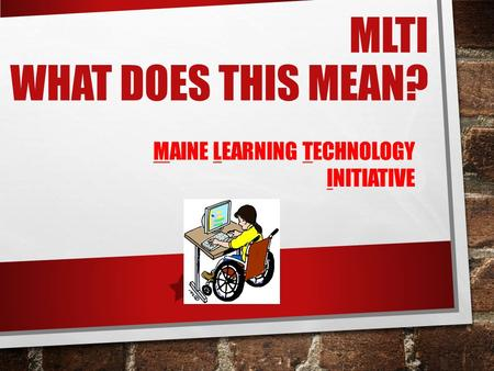 MLTI WHAT DOES THIS MEAN? MAINE LEARNING TECHNOLOGY INITIATIVE.