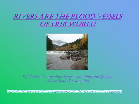 Rivers Are The Blood Vessels Of Our World By: Teresa Le, Angelina Nguyen and Christina Nguyen Advice from: Christina Bui.