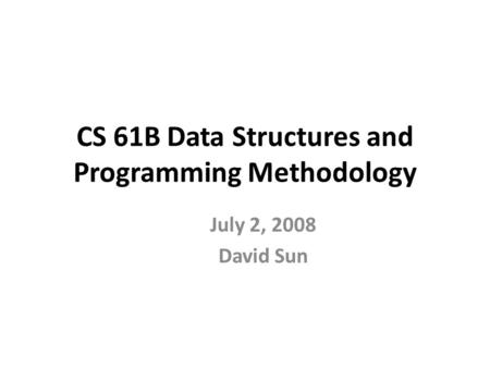 CS 61B Data Structures and Programming Methodology July 2, 2008 David Sun.
