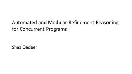 Automated and Modular Refinement Reasoning for Concurrent Programs Shaz Qadeer.