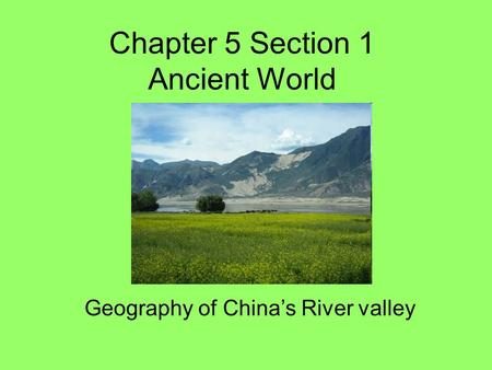 Chapter 5 Section 1 Ancient World Geography of China's River valley.