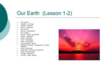 Our Earth (Lesson 1-2)  Our words:  weather – погода  cloudy- облачно  sunny- солнечно  dry- сухой  stormy- штормовой  hot- жарко  humid- сырой,