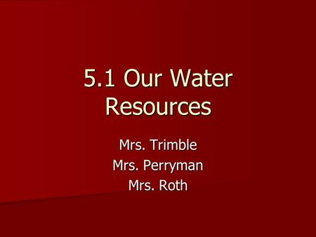 5.1 Our Water Resources Mrs. Trimble Mrs. Perryman Mrs. Roth.