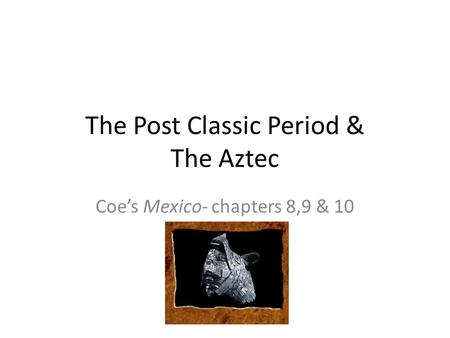The Post Classic Period & The Aztec Coe's Mexico- chapters 8,9 & 10.