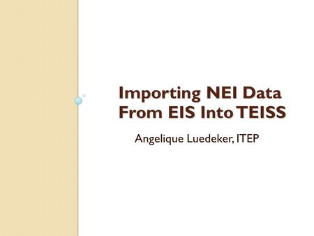 Importing NEI Data From EIS Into TEISS Angelique Luedeker, ITEP.