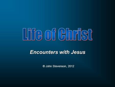 Encounters with Jesus © John Stevenson, 2012. John 7:1 After these things Jesus was walking in Galilee, for He was unwilling to walk in Judea because.