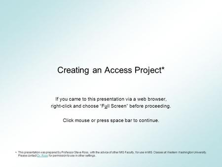"Creating an Access Project* If you came to this presentation via a web browser, right-click and choose ""Full Screen"" before proceeding. Click mouse or."