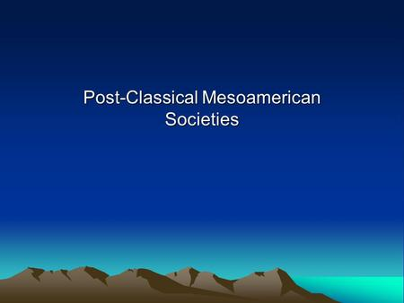 "Post-Classical Mesoamerican Societies. Question What do we mean by the term ""Mesoamerica""? From Central Mexico to Honduras and Nicaragua."