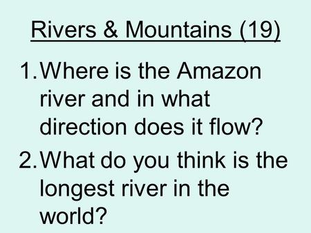 Rivers & Mountains (19) 1.Where is the Amazon river and in what direction does it flow? 2.What do you think is the longest river in the world?
