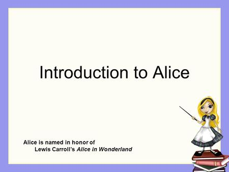 Introduction to Alice Alice is named in honor of Lewis Carroll's Alice in Wonderland.