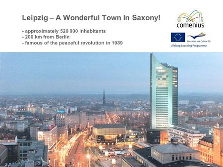 Leipzig – A Wonderful Town In Saxony! - approximately 520 000 inhabitants - 200 km from Berlin - famous of the peaceful revolution in 1989.