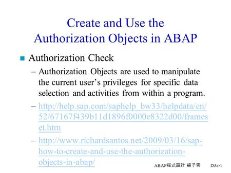 ABAP 程式設計 楊子青 D3a-1 Create and Use the Authorization Objects in ABAP n Authorization Check –Authorization Objects are used to manipulate the current user's.