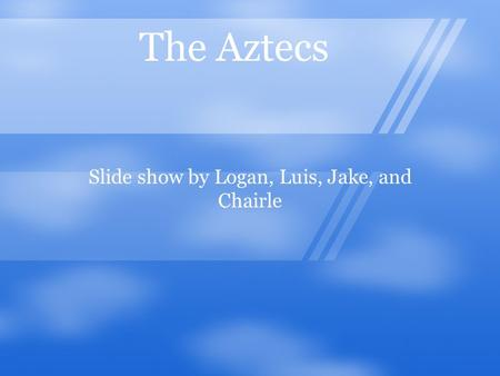 The Aztecs Slide show by Logan, Luis, Jake, and Chairle.