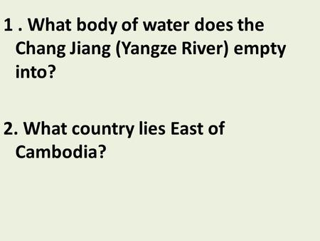 1. What body of water does the Chang Jiang (Yangze River) empty into? 2. What country lies East of Cambodia?