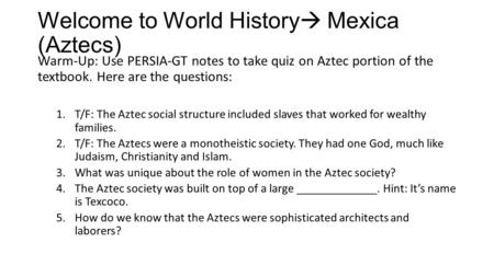 Welcome to World History  Mexica (Aztecs) Warm-Up: Use PERSIA-GT notes to take quiz on Aztec portion of the textbook. Here are the questions: 1.T/F: The.