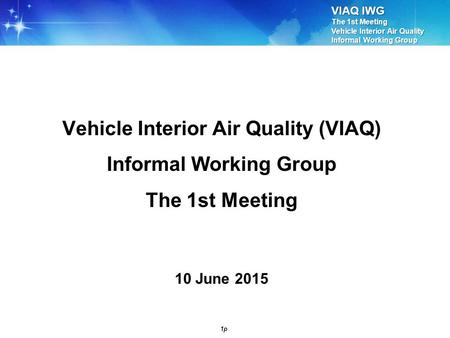 VIAQ IWG The 1st Meeting Vehicle Interior Air Quality Informal Working Group 1p Vehicle Interior Air Quality (VIAQ) Informal Working Group The 1st Meeting.