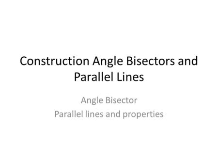 Construction Angle Bisectors and Parallel Lines Angle Bisector Parallel lines and properties.