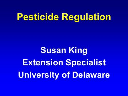 Pesticide Regulation Susan King Extension Specialist University of Delaware.
