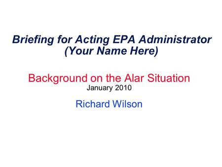 Briefing for Acting EPA Administrator (Your Name Here) Background on the Alar Situation January 2010 Richard Wilson.