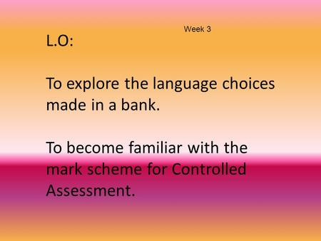 L.O: To explore the language choices made in a bank. To become familiar with the mark scheme for Controlled Assessment. Week 3.