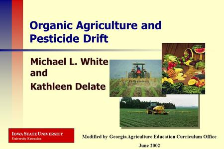 I OWA S TATE U NIVERSITY University Extension Organic Agriculture and Pesticide Drift Michael L. White and Kathleen Delate Modified by Georgia Agriculture.