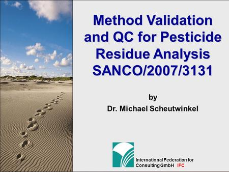 1 International Federation for Consulting GmbH IFC Method Validation and QC for Pesticide Residue Analysis SANCO/2007/3131 by Dr. Michael Scheutwinkel.