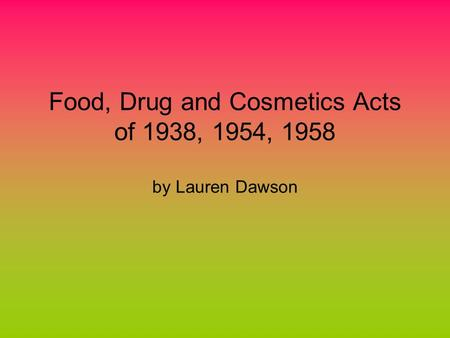 Food, Drug and Cosmetics Acts of 1938, 1954, 1958 by Lauren Dawson.