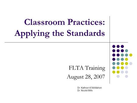 Classroom Practices: Applying the Standards FLTA Training August 28, 2007 Dr. Kathryn K McMahon Dr. Nicole Mills.