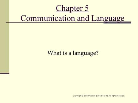 Copyright © 2011 Pearson Education, Inc. All rights reserved. Chapter 5 Communication and Language What is a language?