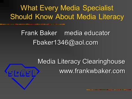 What Every Media Specialist Should Know About Media Literacy Frank Baker media educator Media Literacy Clearinghouse