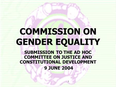1 COMMISSION ON GENDER EQUALITY SUBMISSION TO THE AD HOC COMMITTEE ON JUSTICE AND CONSTITUTIONAL DEVELOPMENT 9 JUNE 2004.