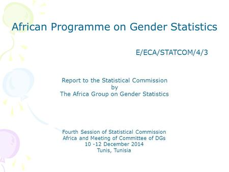 African Programme on Gender Statistics E/ECA/STATCOM/4/3 Report to the Statistical Commission by The Africa Group on Gender Statistics Fourth Session of.