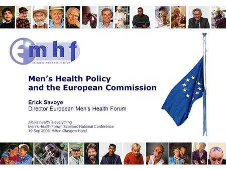 Men's Health Policy and the European Commission Erick Savoye Director European Men's Health Forum Men's health is everything Men's Health Forum Scotland.