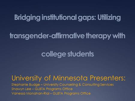 Bridging institutional gaps: Utilizing transgender-affirmative therapy with college students University of Minnesota Presenters: Stephanie Budge – University.