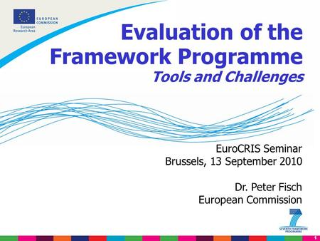 1 EuroCRIS Seminar Brussels, 13 September 2010 Dr. Peter Fisch European Commission Evaluation of the Framework Programme Tools and Challenges.
